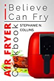Air Fryer Cookbook: I Believe I Can Fry: Air Fryer Recipes with Serving Sizes, Nutritional...