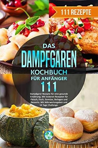 Das Dampfgaren Kochbuch für Anfänger: 111 Dampfgarer Rezepte für eine gesunde Ernährung. Mit leckeren Rezepten für Fleisch, Fisch, Gemüse, Beilagen und Desserts. Mit Nährwertangaben/14 Tage Challenge