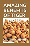 AMAZING BENEFITS OF TIGER NUTS: The Simplified Guide To Natural Blood Pressure Balance,Sperm Boost, And Weight Loss Including Recipes