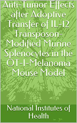 Anti-Tumor Effects after Adoptive Transfer of IL-12 Transposon-Modified Murine Splenocytes in the OT-I-Melanoma Mouse Model (English Edition)