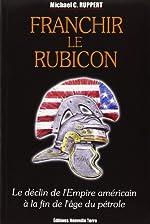 Franchir le Rubicon - Tome 1, Le déclin de l'Empire américain à la fin de l'âge du pétrole de Michael-C Ruppert