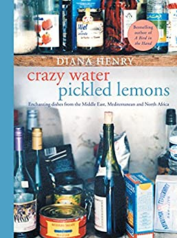 Crazy Water, Pickled Lemons: Enchanting dishes from the Middle East, Mediterranean and North Africa by [Diana Henry]