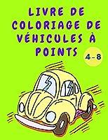 Livre de coloriage de véhicules à points: Livre de coloriage pour garçons - Livre d'activités Point à Point avec voitures - Livre de coloriage sur les voitures de construction pour enfants de 4 à 8 ans - Meilleur cadeau pour les enfants