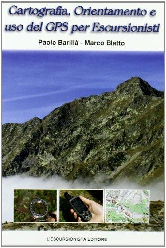 Cartografia, orientamento e uso del gps per escursionisti. Teoria, pratica, astuzie