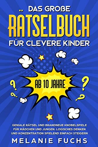 Das große Rätselbuch für clevere Kinder: ab 10 Jahre. Geniale Rätsel und brandneue Knobelspiele für Mädchen und Jungen. Logisches Denken und Konzentration spielend einfach steigern
