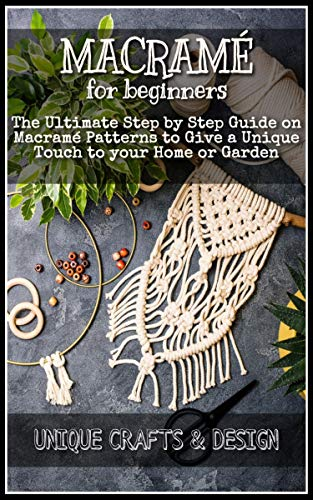 Macramé for Beginners: The Ultimate Step by Step Guide on Macramé Patterns to Give a Unique Touch to your Home or Garden (English Edition)