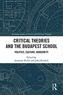 Critical Theories and the Budapest School: Politics, Culture, Modernity (Routledge Studies in Social and Political Thought Book 128)