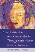 Using Textile Arts and Handcrafts in Therapy with Women: Weaving Lives Back Together