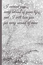 Grief Journal : I Carried You Every Second of Your Life, and I Will Love You for Every Second of Mine: Pregnancy, Infant, Baby, and Child Loss ~ 6x9 College Ruled Notebook