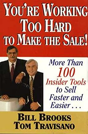You're Working Too Hard to Make the Sale!: More Than 100 Insider Tools to Sell Faster and Easier