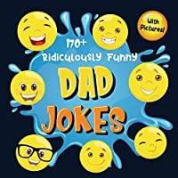 170+ Ridiculously Funny Dad Jokes: Hilarious & Silly Dad Jokes - So Terrible, Only Dads Could Tell Them and Laugh Out Loud! (Funny Gift With Colorful Pictures)