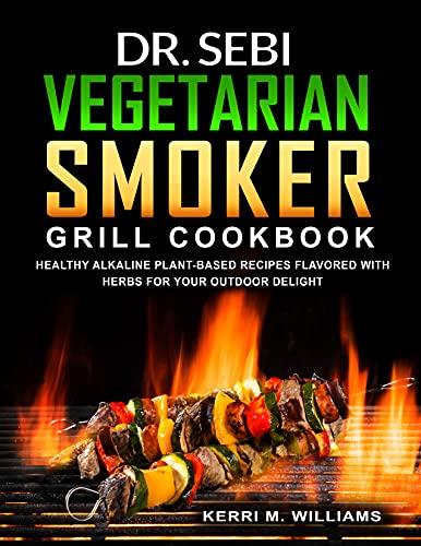 Dr. Sebi Vegetarian Smoker Grill Cookbook: Alkaline Vegan Barbeque Recipes Seared Over Fire | Learn How to Wood Pellet Smoke Vegetables & Enjoy Smoked ... (Dr. Sebi Cookbook Book 4) (English Edition)
