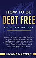 How to be Debt Free: A Proven Strategy to Take Control of Your Financial Freedom by Getting Rid of Debt, Loans, Student Loans Repayment, Credit Card Debt, Mortgages and More Complete Volume