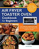 Air Fryer Toaster Oven Cookbook for Beginners: Over 300 Easy, Delicious & Crispy Air Fryer Toaster...