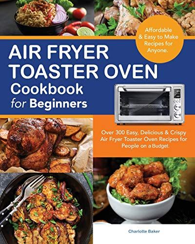 Air Fryer Toaster Oven Cookbook for Beginners: Over 300 Easy, Delicious & Crispy Air Fryer Toaster Oven Recipes for People on a Budget with Shelf-Stable ingredients.