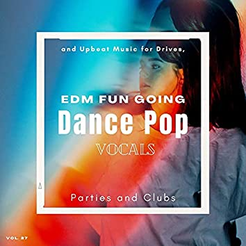 Dance Pop Vocals: EDM Fun Going And Upbeat Music For Drives, Parties And Clubs, Vol. 27