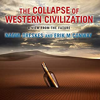 The Collapse of Western Civilization     A View from the Future              Written by:                                                                                                                                 Naomi Oreskes,                                                                                        Erik M. Conway                               Narrated by:                                                                                                                                 Lesa Lockford                      Length: 2 hrs and 3 mins     1 rating     Overall 5.0