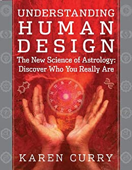Understanding Human Design: The New Science of Astrology: Discover Who You Really Are by [Karen Curry]