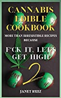 Cannabis Edible Cookbook 2: New, Innovative, Delicious Recipes Because F*ck It, Let's Get High