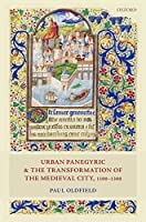 Urban Panegyric and the Transformation of the Medieval City, 1100-1300 (Oxford Studies in Medieval European History)