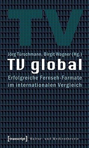 TV global: Erfolgreiche Fernseh-Formate im internationalen Vergleich (Kultur- und Medientheorie)