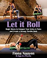 Let it Roll: Magic Moves to Conquer Your Aches & Pains and Create a Strong, Flexible Body