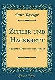 Zither und Hackbrett: Gedichte in Obersteirischer Mundart (Classic Reprint)...