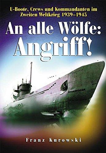 An alle Wölfe: Angriff!: U-Boote, Crews und Kommandanten im Zweiten Weltkrieg 1939 - 1945