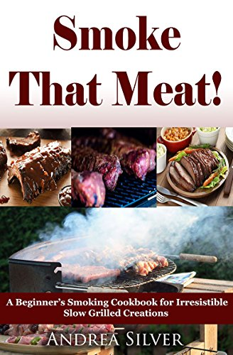 Smoke That Meat! : A Beginner's Smoking Cookbook for Irresistible Slow Grilled Creations (Andrea Silver Outdoor Recipes 2)