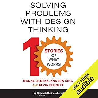 Solving Problems with Design Thinking     Ten Stories of What Works              By:                                                                                                                                 Jeanne Liedtka,                                                                                        Andrew King,                                                                                        Kevin Bennett                               Narrated by:                                                                                                                                 Dina Pearlman                      Length: 7 hrs and 19 mins     59 ratings     Overall 3.7