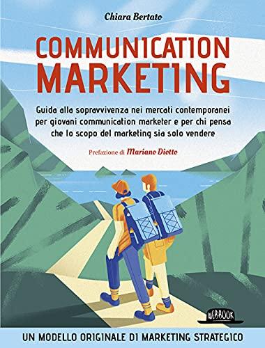 Communication marketing. Guida alla sopravvivenza nei mercati contemporanei per giovani communication marketer e per chi pensa che lo scopo del marketing sia solo vendere