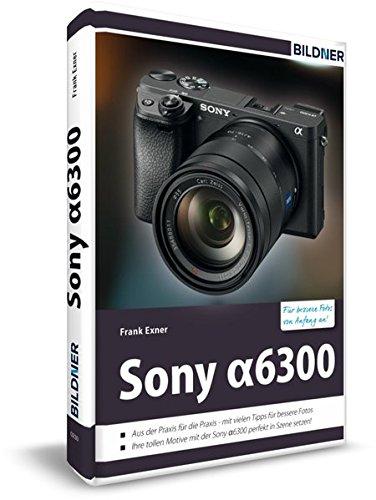 Sony alpha 6300 - Für bessere Fotos von Anfang an: Das Kamerahandbuch für den praktischen Einsatz