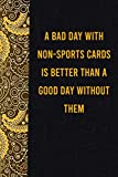 A bad day with non-sports cards is better than a good day without them: funny notebook for women men, cute journal for writing, appreciation birthday christmas gift for dogmatic non-sports cardslovers