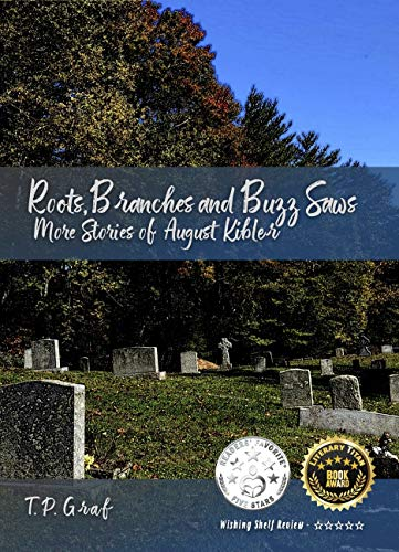 Roots, Branches and Buzz Saws: More Stories of August Kibler (The Life and Stories of August Kibler Book 2) by [T P  Graf]