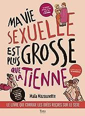MA VIE SEXUELLE EST PLUS GROSSE QUE LA TIENNE - LE LIVRE QUI CORRIGE LES IDEES RECUES SUR LE SEXE de Maïa Mazaurette