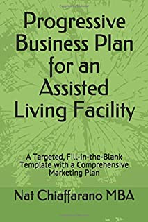 Progressive Business Plan for an Assisted Living Facility: A Targeted, Fill-in-the-Blank Template with a Comprehensive Mar...