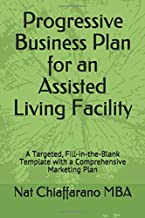 Progressive Business Plan for an Assisted Living Facility: A Targeted, Fill-in-the-Blank Template with a Comprehensive Marketing Plan
