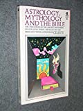 Astrology, Mythology and the Bible - The Influences of the Ancient Mysteries on Our Lives Today