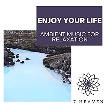 Enjoy Your Life - Ambient Music For Relaxation