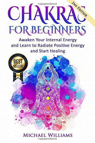 CHAKRAS: Chakras for Beginners - Awaken Your Internal Energy and Learn to Radiate Positive Energy and Start Healing
