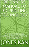 BEGINNERS MANUAL TO 3D PRINTING TECHNOLOGY: A STEP-BY-STEP GUIDE EXPOSING THE SECRETS TO 3D PRINTING PROCESS (English...