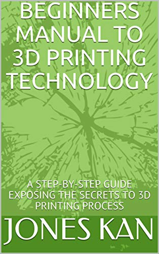 BEGINNERS MANUAL TO 3D PRINTING TECHNOLOGY: A STEP-BY-STEP GUIDE EXPOSING THE SECRETS TO 3D PRINTING PROCESS (English Edition)
