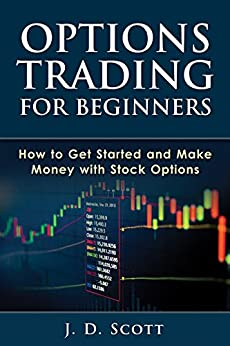 Options Trading for Beginners: How to Get Started and Make Money with Stock Options (Options Trading, Stock Options, Options Trading Strategies) by [J. D. Scott]