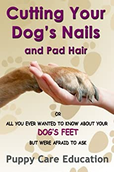 Cutting Your Dog's Nails and Pad Hair (Dog Grooming Guides Book 1) by [Puppy Care Education]