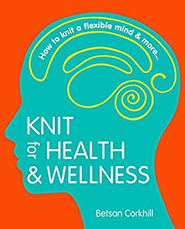 Knit for Health & Wellness: How to knit a flexible mind and more... by [Betsan Corkhill]