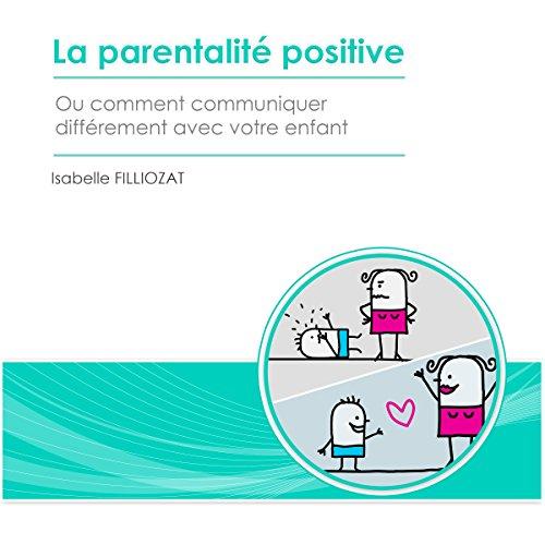 Couverture de La parentalité positive ou comment communiquer différemment avec votre enfant