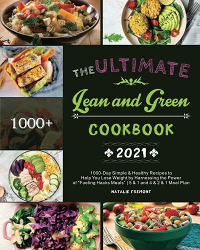 The Ultimate Lean and Green Cookbook 2021: 1000-Day Simple & Healthy Recipes to Help You Lose Weight by Harnessing the Power of