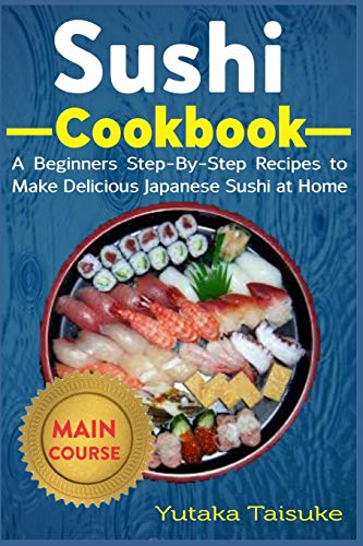 Sushi Cookbook: A Beginners Step-By-Step Recipes to Make Delicious Japanese Sushi at Home