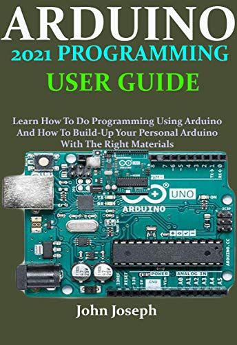 ARDUINO 2021 PROGRAMMING USER GUIDE: Learn How To Do Programming Using Arduino And How To Build-Up Your Personal Arduino With The Right Materials (English Edition)