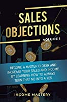 Sales Objections: Become a Master Closer and Increase Your Sales and Income by Learning How to Always Turn That No into a Yes Volume 1